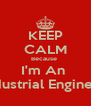 KEEP CALM Because  I'm An  Industrial Engineer - Personalised Poster A4 size