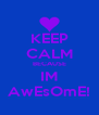 KEEP CALM BECAUSE IM AwEsOmE! - Personalised Poster A4 size