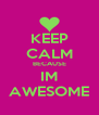 KEEP CALM BECAUSE IM AWESOME - Personalised Poster A4 size