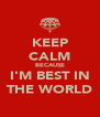KEEP CALM BECAUSE I'M BEST IN THE WORLD - Personalised Poster A4 size