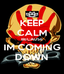 KEEP CALM BECAUSE IM COMING DOWN - Personalised Poster A4 size