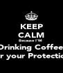 KEEP CALM Because I'M  Drinking Coffee  For your Protection  - Personalised Poster A4 size