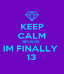 KEEP CALM BECAUSE  IM FINALLY  13 - Personalised Poster A4 size