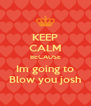 KEEP CALM BECAUSE Im going to Blow you josh - Personalised Poster A4 size