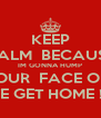 KEEP CALM  BECAUSE IM GONNA HUMP YOUR  FACE OFF WHEN WE GET HOME !     SHHH - Personalised Poster A4 size