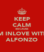 KEEP CALM BECAUSE IM INLOVE WITH ALFONZO - Personalised Poster A4 size