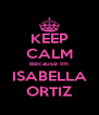 KEEP CALM Because Im ISABELLA ORTIZ - Personalised Poster A4 size