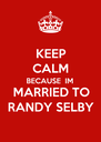 KEEP CALM BECAUSE  IM MARRIED TO RANDY SELBY - Personalised Poster A4 size