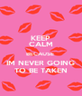 KEEP CALM BECAUSE  IM NEVER GOING TO BE TAKEN - Personalised Poster A4 size