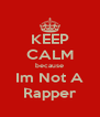 KEEP CALM because Im Not A Rapper - Personalised Poster A4 size