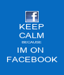 KEEP CALM BECAUSE IM ON  FACEBOOK - Personalised Poster A4 size