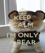 KEEP CALM BECAUSE I'M ONLY A BEAR - Personalised Poster A4 size