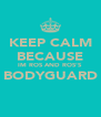 KEEP CALM BECAUSE IM ROS AND ROS'S BODYGUARD  - Personalised Poster A4 size