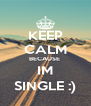 KEEP CALM BECAUSE  IM SINGLE :) - Personalised Poster A4 size