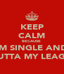 KEEP CALM BECAUSE  IM SINGLE AND U OUTTA MY LEAGUE   - Personalised Poster A4 size