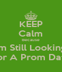 KEEP Calm Because Im Still Looking For A Prom Date - Personalised Poster A4 size