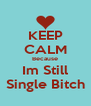 KEEP CALM Because Im Still Single Bitch - Personalised Poster A4 size