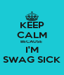 KEEP CALM BECAUSE  I'M SWAG SICK - Personalised Poster A4 size