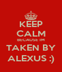 KEEP CALM BECAUSE IM TAKEN BY ALEXUS :) - Personalised Poster A4 size