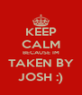 KEEP CALM BECAUSE IM TAKEN BY JOSH :) - Personalised Poster A4 size