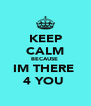 KEEP CALM BECAUSE  IM THERE  4 YOU  - Personalised Poster A4 size