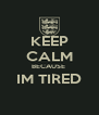 KEEP CALM BECAUSE  IM TIRED  - Personalised Poster A4 size