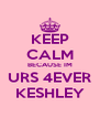 KEEP CALM BECAUSE IM URS 4EVER KESHLEY - Personalised Poster A4 size