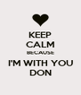 KEEP CALM BECAUSE I'M WITH YOU DON - Personalised Poster A4 size