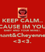 KEEP CALM.. BECAUSE IM YOUR.. BABY AND YOUR MINE!. Shamant&Cheyenne!=D <3<3. - Personalised Poster A4 size
