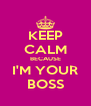 KEEP CALM BECAUSE I'M YOUR BOSS - Personalised Poster A4 size