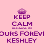 KEEP CALM BECAUSE IM YOURS FOREVER KESHLEY - Personalised Poster A4 size