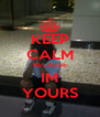 KEEP CALM BECAUSE IM YOURS - Personalised Poster A4 size
