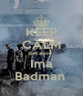 KEEP CALM Because  Ima Badman  - Personalised Poster A4 size