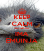 KEEP CALM BECAUSE IMA EMUINJA - Personalised Poster A4 size