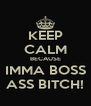 KEEP CALM BECAUSE IMMA BOSS ASS BITCH! - Personalised Poster A4 size