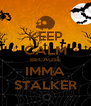 KEEP CALM BECAUSE IMMA STALKER - Personalised Poster A4 size
