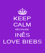 KEEP CALM BECAUSE INÊS LOVE BIEBS - Personalised Poster A4 size