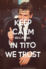 KEEP CALM BECAUSE  IN TITO WE TRUST - Personalised Poster A4 size