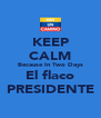 KEEP CALM Because In Two Days El flaco PRESIDENTE - Personalised Poster A4 size