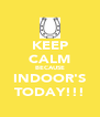KEEP CALM BECAUSE INDOOR'S TODAY!!! - Personalised Poster A4 size