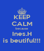 KEEP CALM because Ines.H is beutiful!!! - Personalised Poster A4 size