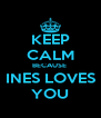 KEEP CALM BECAUSE  INES LOVES YOU - Personalised Poster A4 size