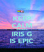 KEEP CALM because IRIS G IS EPIC - Personalised Poster A4 size
