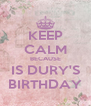 KEEP CALM BECAUSE IS DURY'S BIRTHDAY - Personalised Poster A4 size