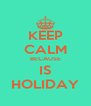 KEEP CALM BECAUSE IS HOLIDAY - Personalised Poster A4 size
