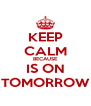 KEEP CALM BECAUSE IS ON TOMORROW - Personalised Poster A4 size