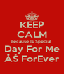 KEEP CALM Because Is Special  Day For Me ÅŠ ForEver - Personalised Poster A4 size