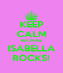 KEEP CALM BECAUSE ISABELLA ROCKS! - Personalised Poster A4 size