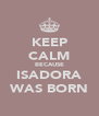 KEEP CALM BECAUSE ISADORA WAS BORN - Personalised Poster A4 size