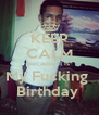 KEEP CALM Because It Is  My Fucking  Birthday  - Personalised Poster A4 size